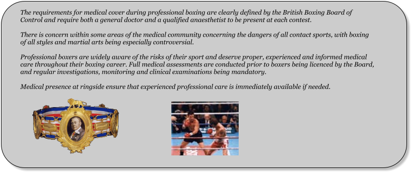 The requirements for medical cover during professional boxing are clearly defined by the British Boxing Board of Control and require both a general doctor and a qualified anaesthetist to be present at each contest.  There is concern within some areas of the medical community concerning the dangers of all contact sports, with boxing of all styles and martial arts being especially controversial.  Professional boxers are widely aware of the risks of their sport and deserve proper, experienced and informed medical care throughout their boxing career. Full medical assessments are conducted prior to boxers being licenced by the Board, and regular investigations, monitoring and clinical examinations being mandatory.  Medical presence at ringside ensure that experienced professional care is immediately available if needed.