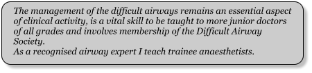 The management of the difficult airways remains an essential aspect of clinical activity, is a vital skill to be taught to more junior doctors of all grades and involves membership of the Difficult Airway Society. As a recognised airway expert I teach trainee anaesthetists.