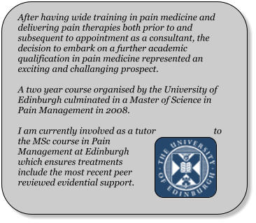 After having wide training in pain medicine and delivering pain therapies both prior to and subsequent to appointment as a consultant, the decision to embark on a further academic qualification in pain medicine represented an exciting and challanging prospect.  A two year course organised by the University of Edinburgh culminated in a Master of Science in Pain Management in 2008.  I am currently involved as a tutor to the MSc course in Pain Management at Edinburgh which ensures treatments include the most recent peer reviewed evidential support.